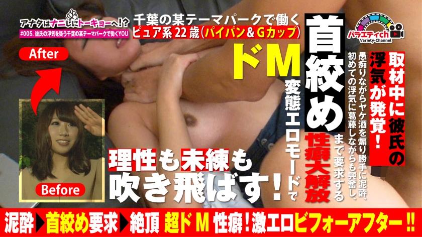 アナタはナニしにトーキョーへ!? #005.千葉県にある夢の国で働くピュア系22歳(パイパン&Gカップ)。取材中に彼氏の浮気が発覚!愚痴りながらヤケ酒を煽り勝手に泥酔、初めての浮気に葛藤しながらも興奮し、首絞めまで要求する性癖大解放ドM変態エロモードで理性も未練も吹き飛ばす!