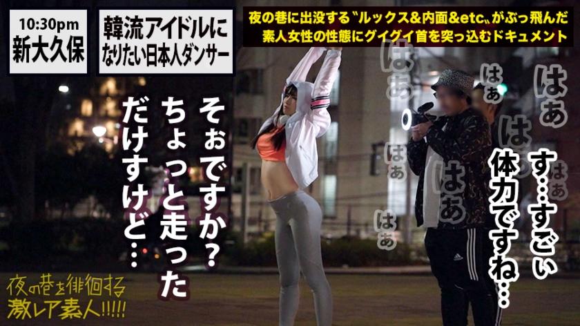 イキ方がエロ(すご)過ぎる美人ダンサー!!!韓国にハマり過ぎて将来の夢が大真面目に〝韓流アイドル〟というダンス歴18年の経歴が謎過ぎる美女!!!普段の顔を全く見せないミステリアスな彼女の、18年間ダンスで鍛え抜いたエロ過ぎるグラインド騎乗位&度肝を抜く程のイキ潮大洪水はガチで絶対必見の撮れ高だった!!!:夜の巷を徘徊する〝激レア素人〟!! 17